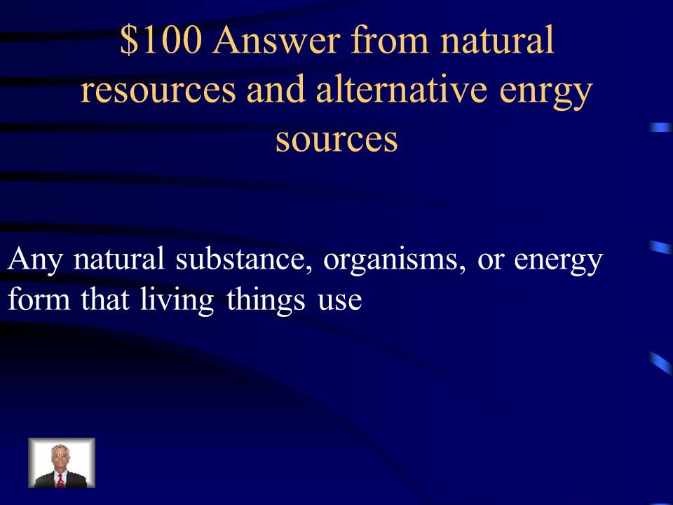 $100 Question from natural resources and alternative energy resources What is a natural resource?