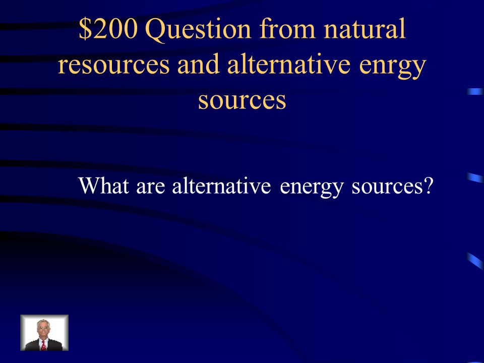 $100 Answer from natural resources and alternative enrgy sources Any natural substance, organisms, or energy form that living things use