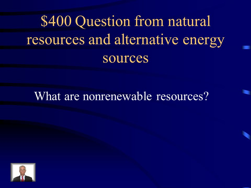 $300 Answer from natural resources and alternative energy sources A natural substance that can be replaced over a short period of time