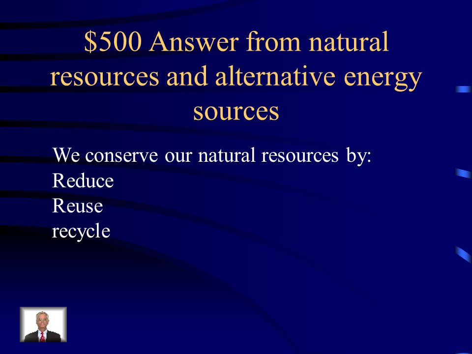 $500 Question from natural resources and alternative energy sources How do we conserve our natural resources?