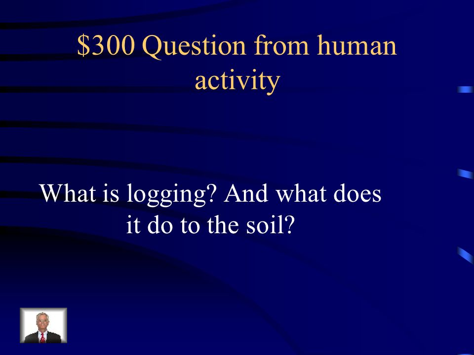$200 Answer from human activity Logging, mining, farming and construction