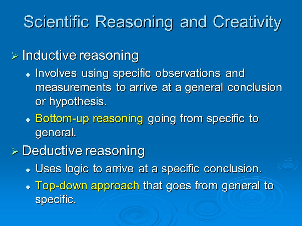 Scientific Reasoning and Creativity Inductive reasoning Inductive reasoning Involves using specific observations and measurements to arrive at a gener