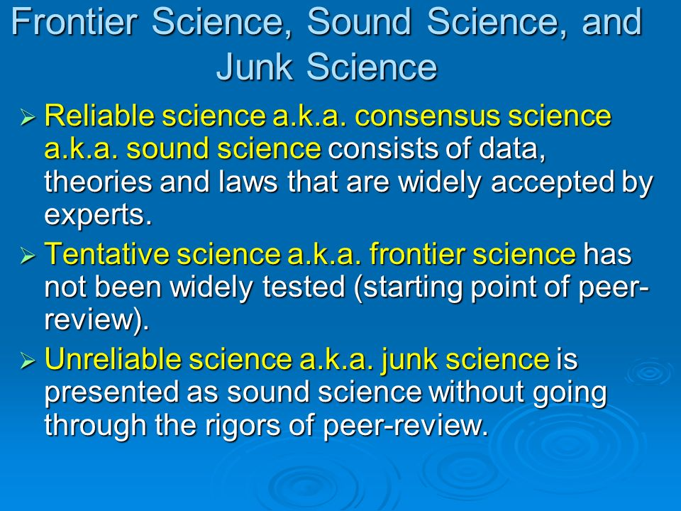 Frontier Science, Sound Science, and Junk Science Reliable science a.k.a. consensus science a.k.a. sound science consists of data, theories and laws t