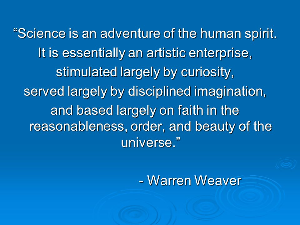 Science is an adventure of the human spirit. It is essentially an artistic enterprise, stimulated largely by curiosity, served largely by disciplined