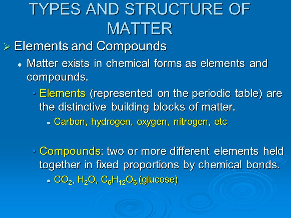 TYPES AND STRUCTURE OF MATTER Elements and Compounds Elements and Compounds Matter exists in chemical forms as elements and compounds. Matter exists i