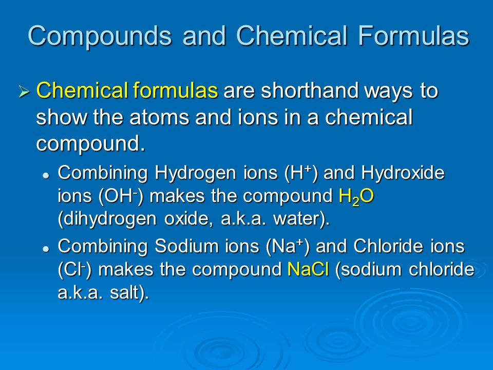 Compounds and Chemical Formulas Chemical formulas are shorthand ways to show the atoms and ions in a chemical compound. Chemical formulas are shorthan