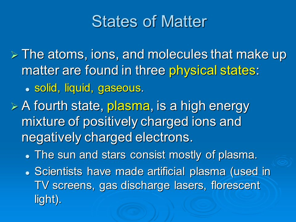 States of Matter The atoms, ions, and molecules that make up matter are found in three physical states: The atoms, ions, and molecules that make up ma