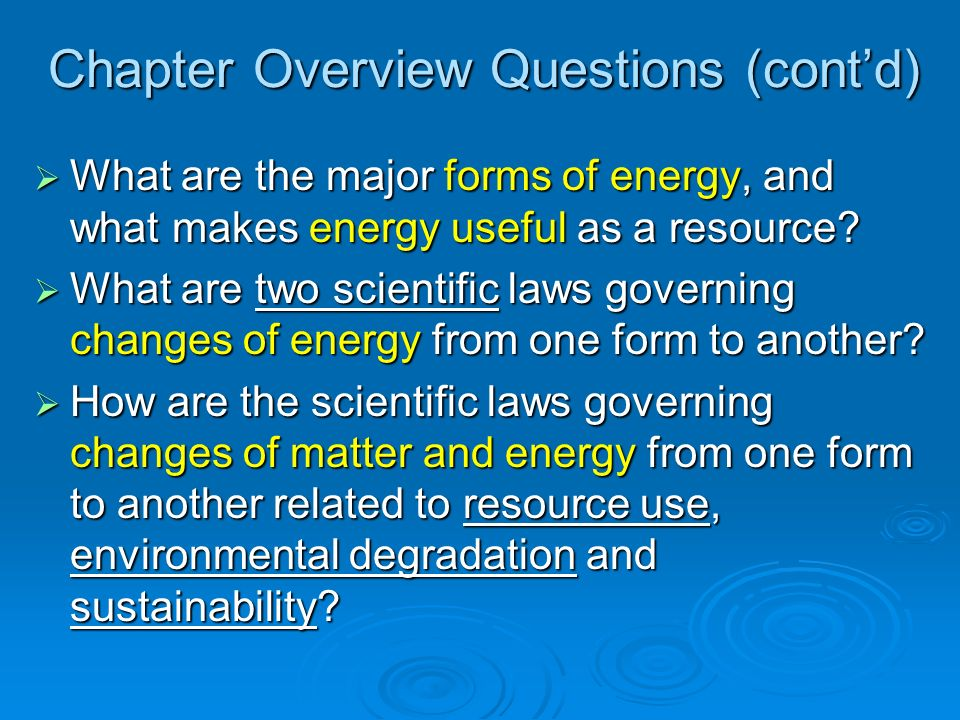 Chapter Overview Questions (contd) What are the major forms of energy, and what makes energy useful as a resource? What are the major forms of energy,
