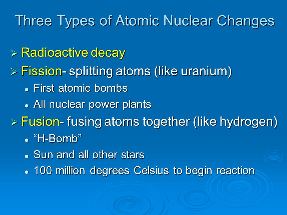 Three Types of Atomic Nuclear Changes Radioactive decay Radioactive decay Fission- splitting atoms (like uranium) Fission- splitting atoms (like urani