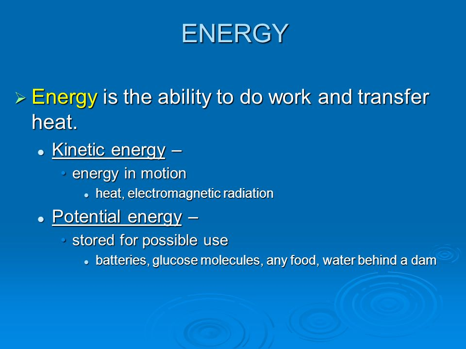 ENERGY Energy is the ability to do work and transfer heat. Energy is the ability to do work and transfer heat. Kinetic energy – Kinetic energy – energ