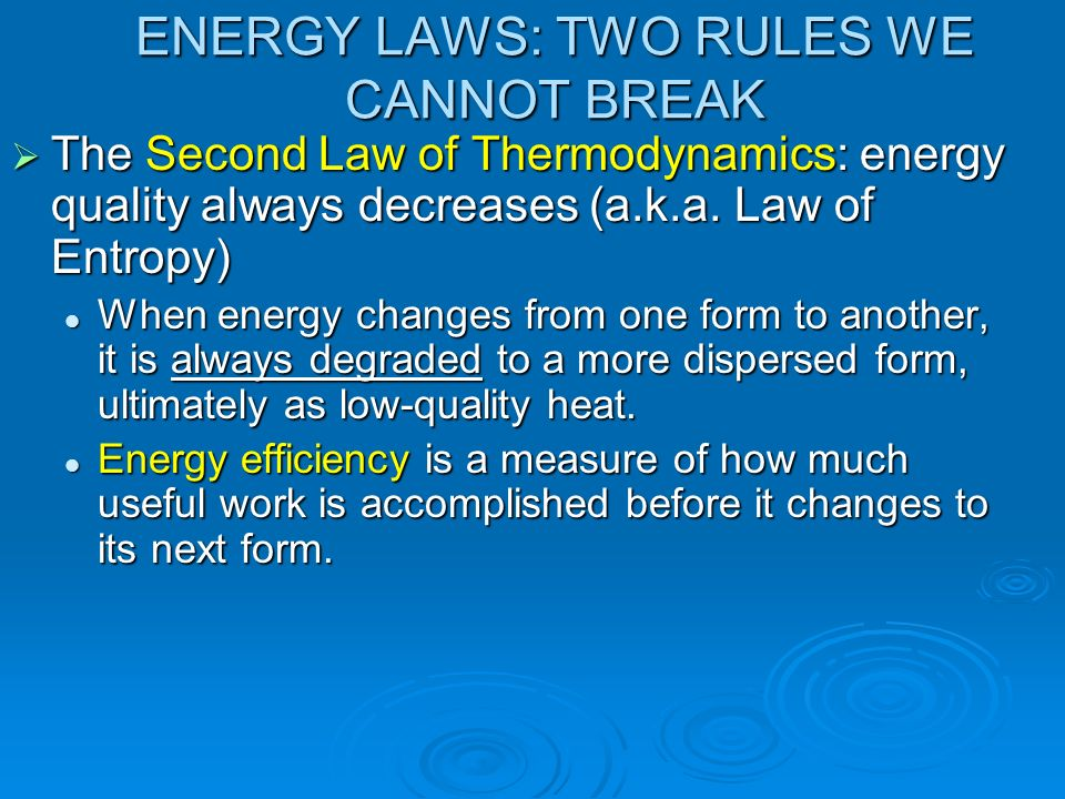 ENERGY LAWS: TWO RULES WE CANNOT BREAK The Second Law of Thermodynamics: energy quality always decreases (a.k.a. Law of Entropy) The Second Law of The