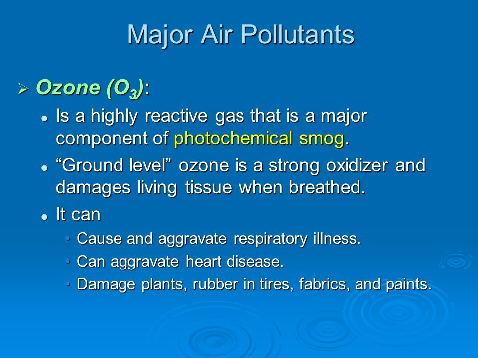 Major Air Pollutants Ozone (O 3 ): Ozone (O 3 ): Is a highly reactive gas that is a major component of photochemical smog. Is a highly reactive gas th
