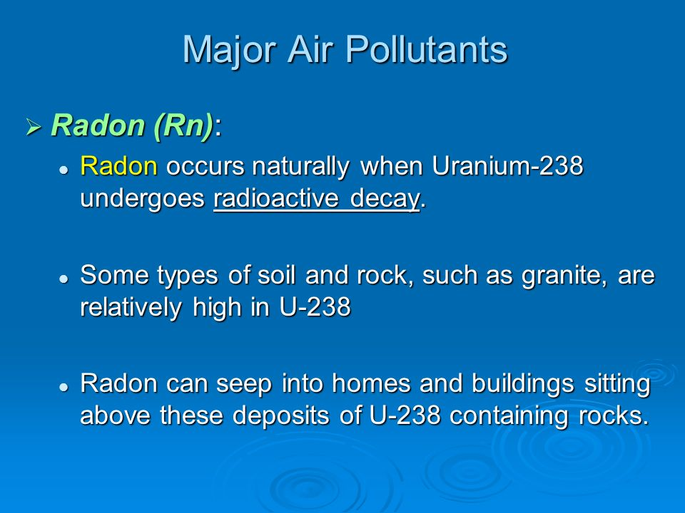 Major Air Pollutants Radon (Rn): Radon (Rn): Radon occurs naturally when Uranium-238 undergoes radioactive decay. Radon occurs naturally when Uranium-