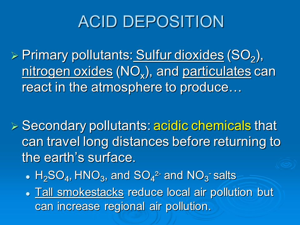 ACID DEPOSITION Primary pollutants: Sulfur dioxides (SO 2 ), nitrogen oxides (NO x ), and particulates can react in the atmosphere to produce… Primary