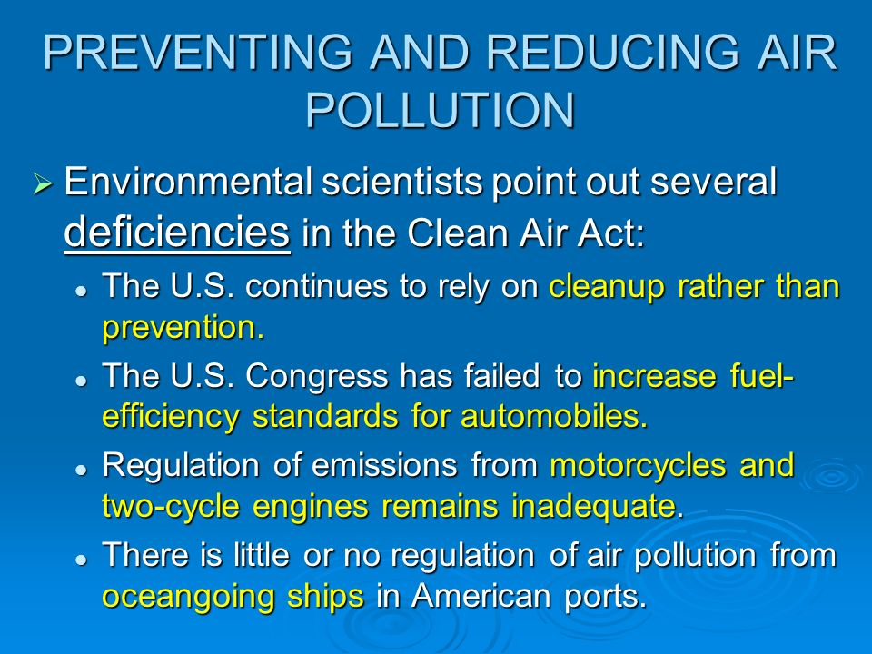 PREVENTING AND REDUCING AIR POLLUTION Environmental scientists point out several deficiencies in the Clean Air Act: Environmental scientists point out