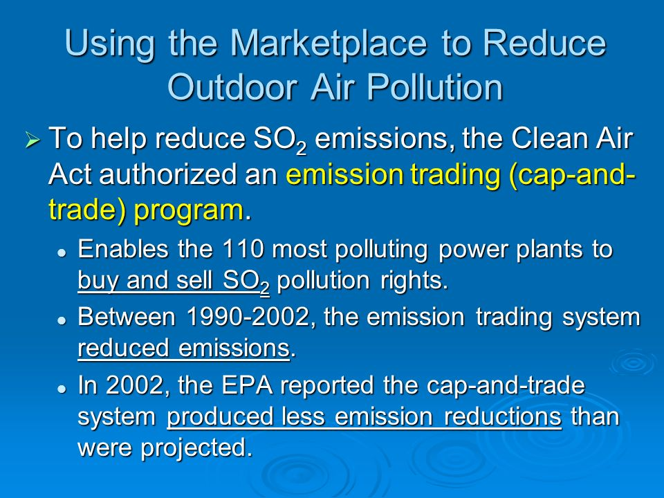 Using the Marketplace to Reduce Outdoor Air Pollution To help reduce SO 2 emissions, the Clean Air Act authorized an emission trading (cap-and- trade)