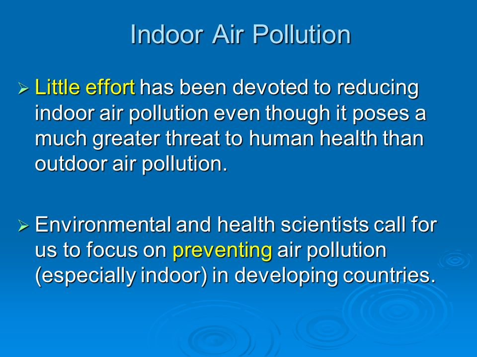 Indoor Air Pollution Little effort has been devoted to reducing indoor air pollution even though it poses a much greater threat to human health than o
