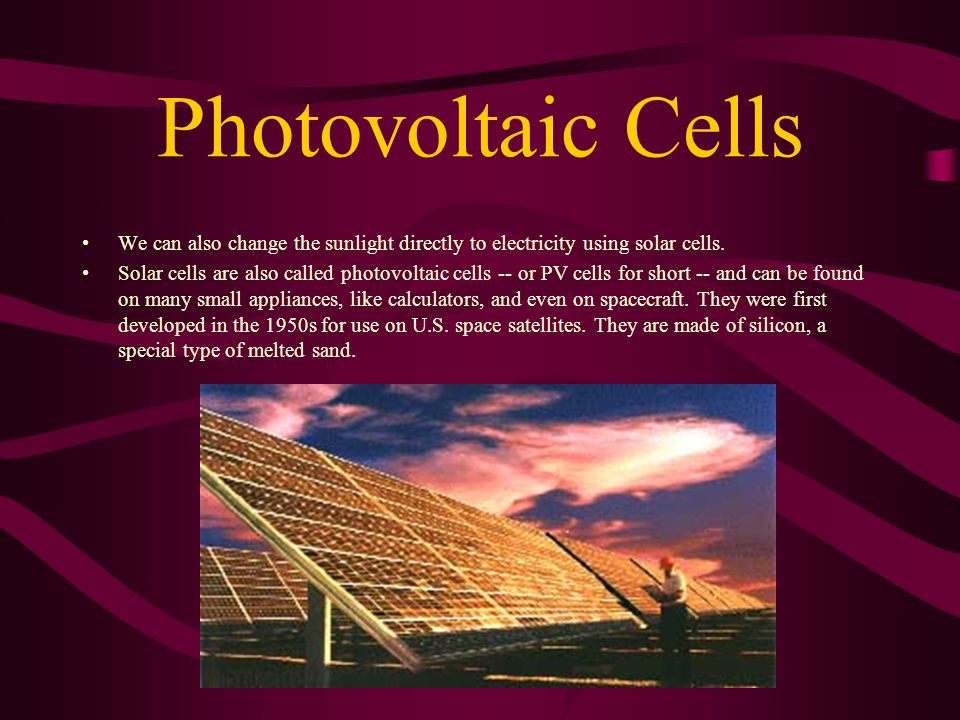 Photovoltaic Cells We can also change the sunlight directly to electricity using solar cells.