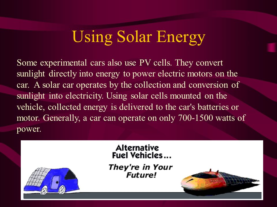 Using Solar Energy Some experimental cars also use PV cells.