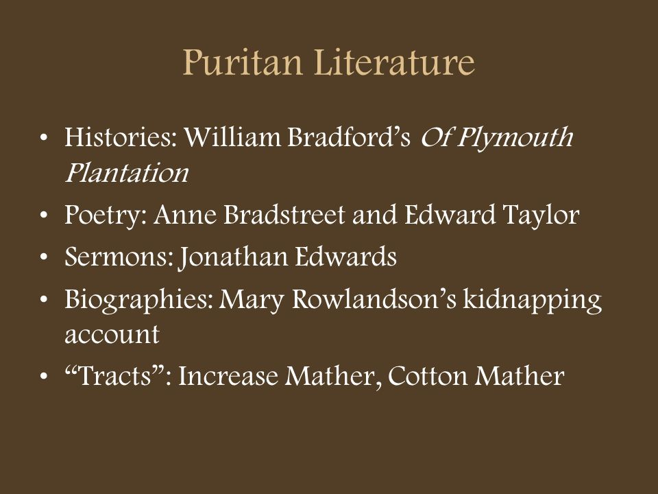 Puritan Literature Histories: William Bradfords Of Plymouth Plantation Poetry: Anne Bradstreet and Edward Taylor Sermons: Jonathan Edwards Biographies