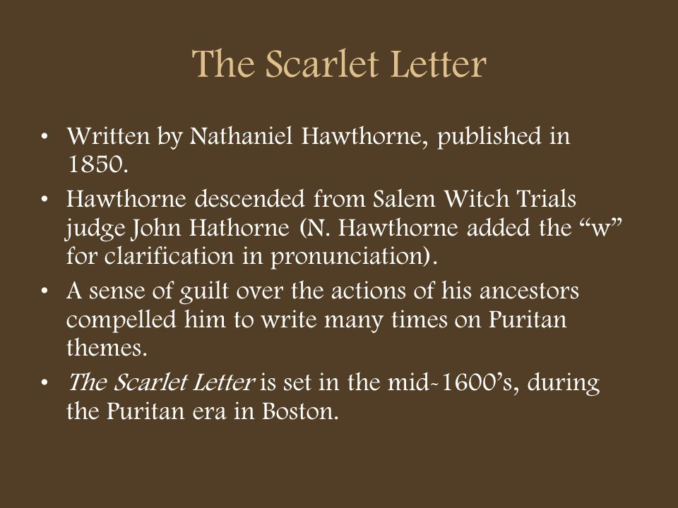 The Scarlet Letter Written by Nathaniel Hawthorne, published in 1850. Hawthorne descended from Salem Witch Trials judge John Hathorne (N. Hawthorne ad