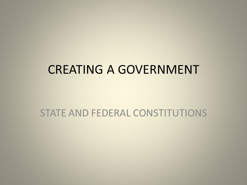 CREATING A GOVERNMENT STATE AND FEDERAL CONSTITUTIONS