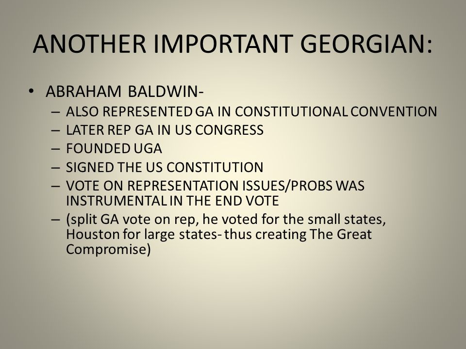 ANOTHER IMPORTANT GEORGIAN: ABRAHAM BALDWIN- – ALSO REPRESENTED GA IN CONSTITUTIONAL CONVENTION – LATER REP GA IN US CONGRESS – FOUNDED UGA – SIGNED THE US CONSTITUTION – VOTE ON REPRESENTATION ISSUES/PROBS WAS INSTRUMENTAL IN THE END VOTE – (split GA vote on rep, he voted for the small states, Houston for large states- thus creating The Great Compromise)