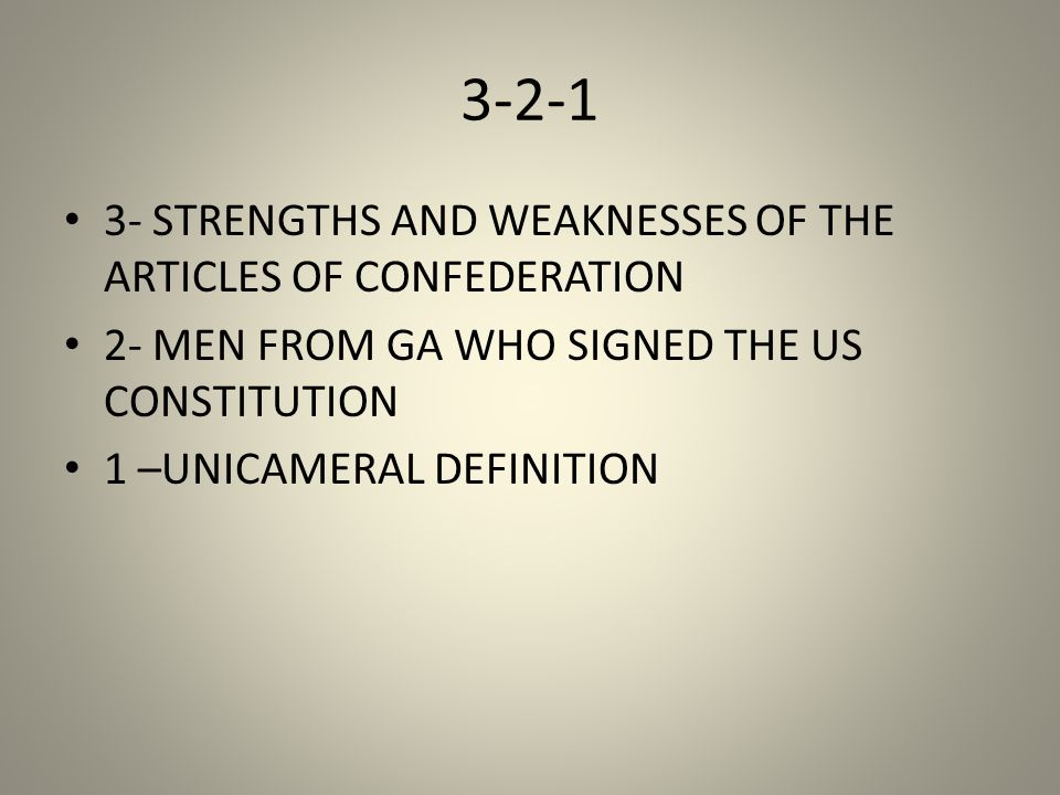 3-2-1 3- STRENGTHS AND WEAKNESSES OF THE ARTICLES OF CONFEDERATION 2- MEN FROM GA WHO SIGNED THE US CONSTITUTION 1 –UNICAMERAL DEFINITION