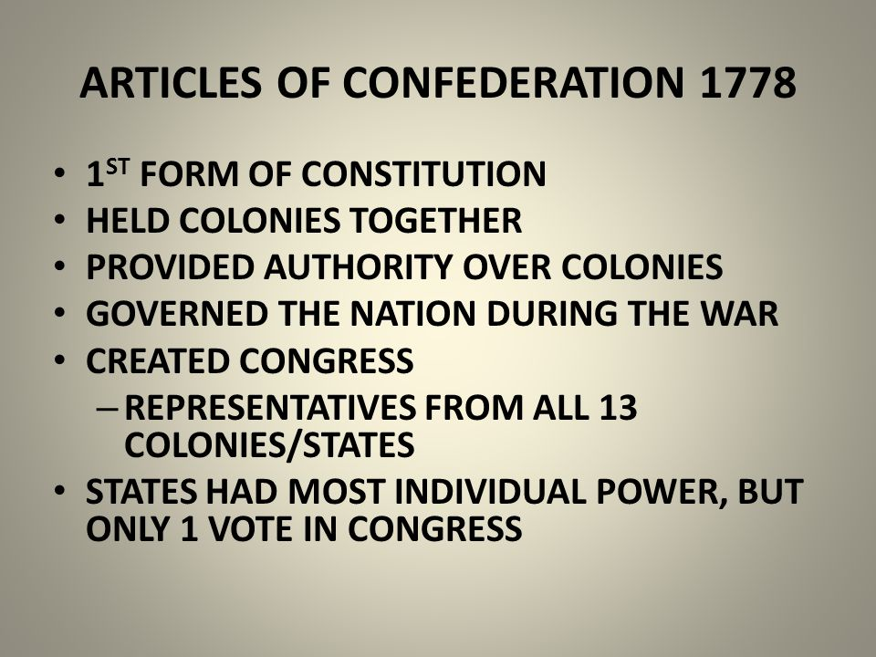 ARTICLES OF CONFEDERATION 1778 1 ST FORM OF CONSTITUTION HELD COLONIES TOGETHER PROVIDED AUTHORITY OVER COLONIES GOVERNED THE NATION DURING THE WAR CREATED CONGRESS – REPRESENTATIVES FROM ALL 13 COLONIES/STATES STATES HAD MOST INDIVIDUAL POWER, BUT ONLY 1 VOTE IN CONGRESS