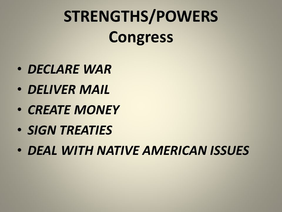 STRENGTHS/POWERS Congress DECLARE WAR DELIVER MAIL CREATE MONEY SIGN TREATIES DEAL WITH NATIVE AMERICAN ISSUES