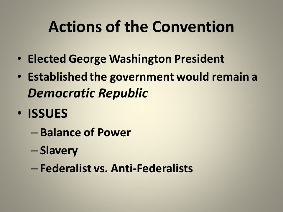 Actions of the Convention Elected George Washington President Established the government would remain a Democratic Republic ISSUES – Balance of Power – Slavery – Federalist vs.