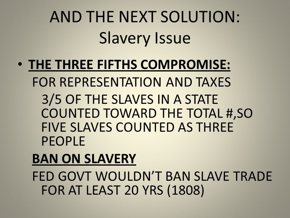 AND THE NEXT SOLUTION: Slavery Issue THE THREE FIFTHS COMPROMISE: FOR REPRESENTATION AND TAXES 3/5 OF THE SLAVES IN A STATE COUNTED TOWARD THE TOTAL #,SO FIVE SLAVES COUNTED AS THREE PEOPLE BAN ON SLAVERY FED GOVT WOULDNT BAN SLAVE TRADE FOR AT LEAST 20 YRS (1808)