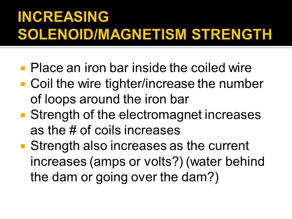 Place an iron bar inside the coiled wire Coil the wire tighter/increase the number of loops around the iron bar Strength of the electromagnet increases as the # of coils increases Strength also increases as the current increases (amps or volts ) (water behind the dam or going over the dam )