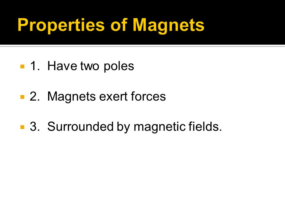 1. Have two poles 2. Magnets exert forces 3. Surrounded by magnetic fields.