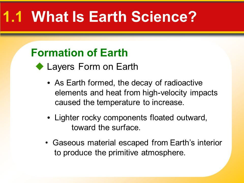 Formation of Earth Layers Form on Earth 1.1 What Is Earth Science? As Earth formed, the decay of radioactive elements and heat from high-velocity impa