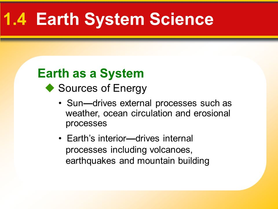 Earth as a System 1.4 Earth System Science Sources of Energy Sundrives external processes such as weather, ocean circulation and erosional processes E