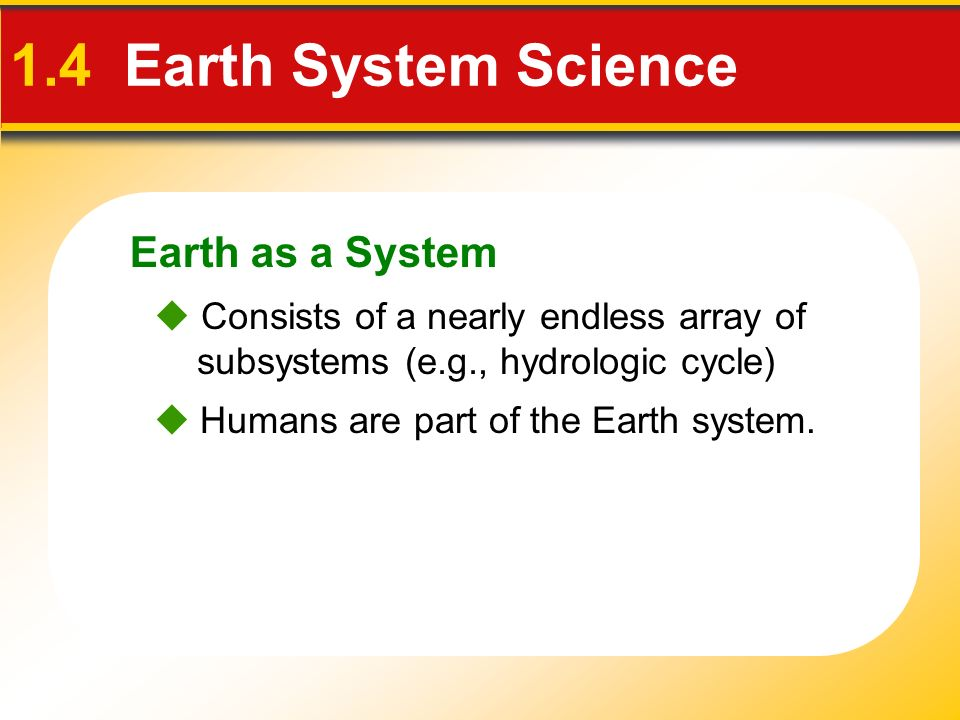 Earth as a System 1.4 Earth System Science Humans are part of the Earth system. Consists of a nearly endless array of subsystems (e.g., hydrologic cyc