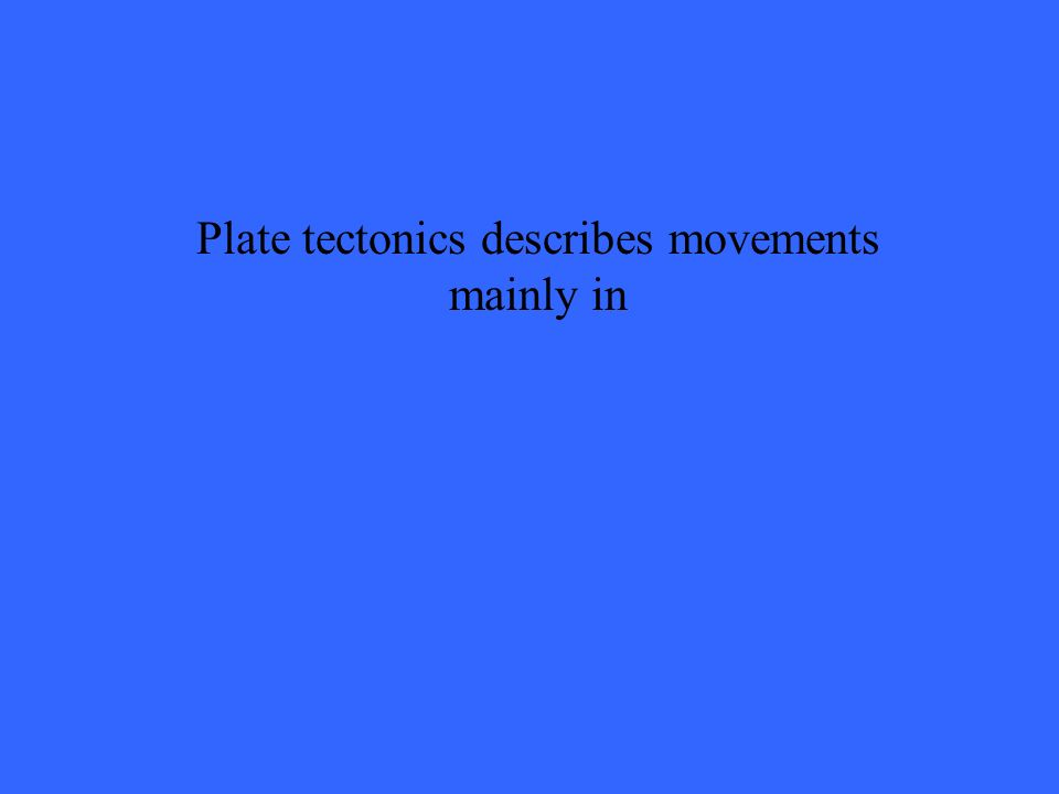 Plate tectonics describes movements mainly in