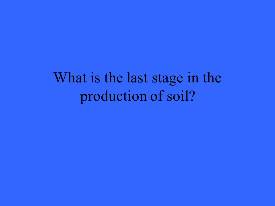 What is the last stage in the production of soil?