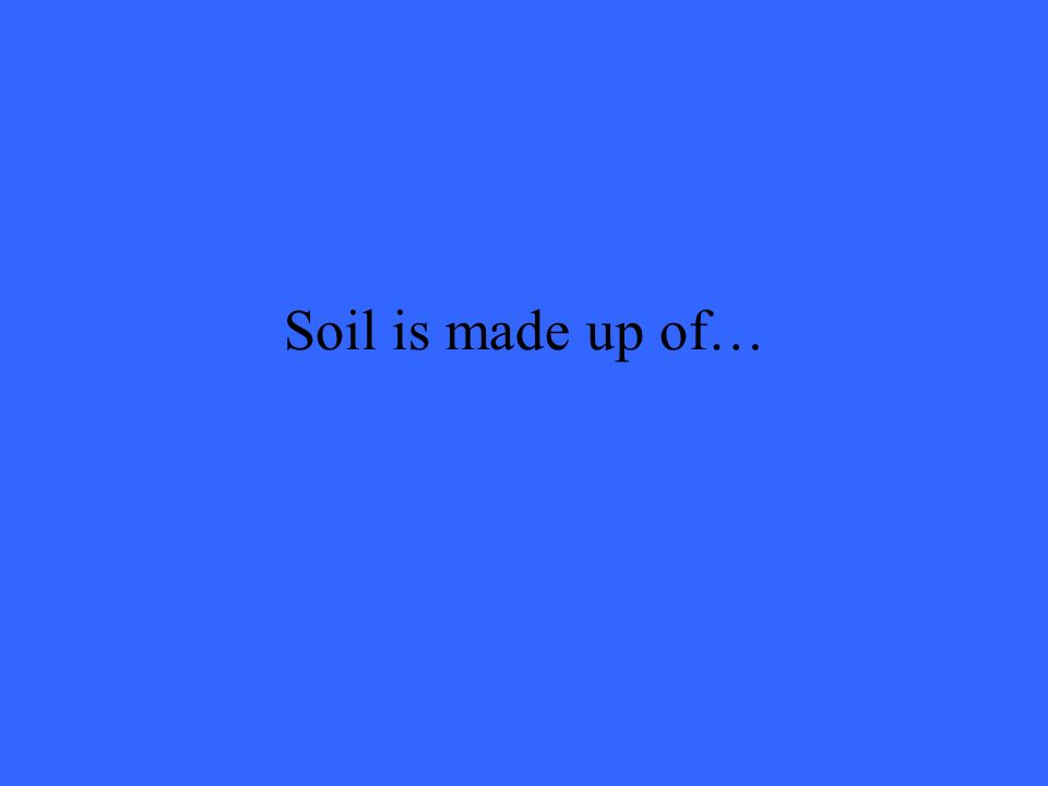 Soil is made up of…