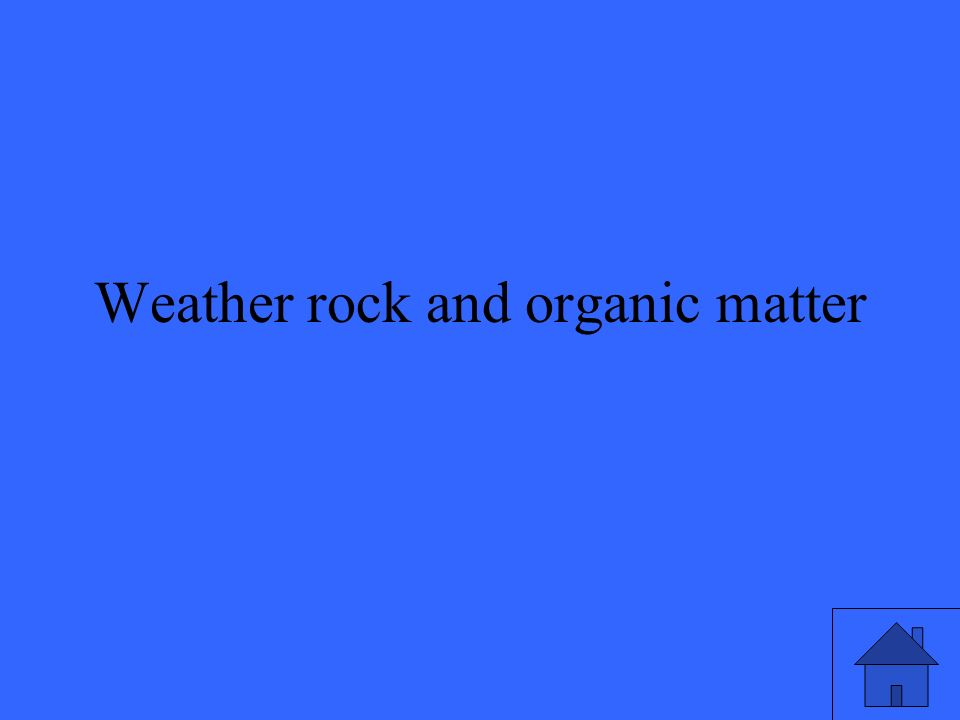 Weather rock and organic matter