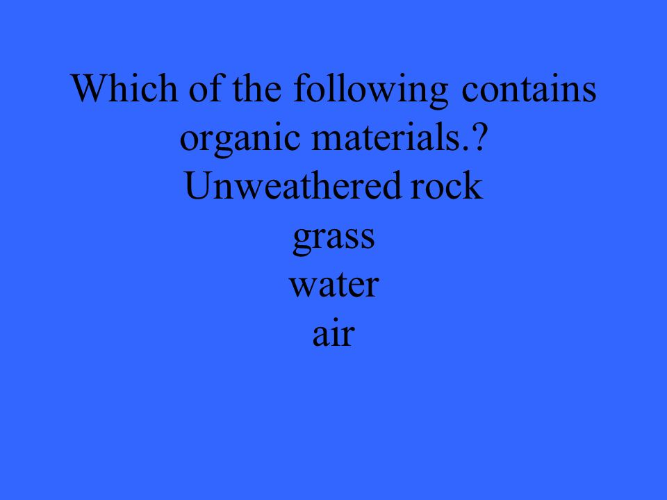 Which of the following contains organic materials.? Unweathered rock grass water air