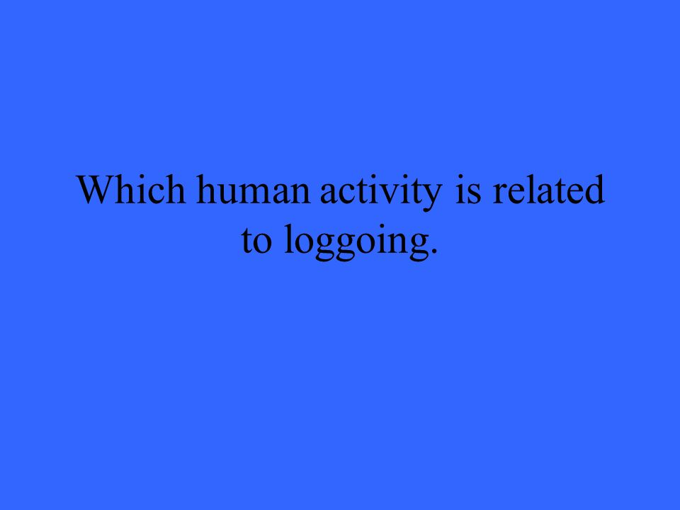 Which human activity is related to loggoing.