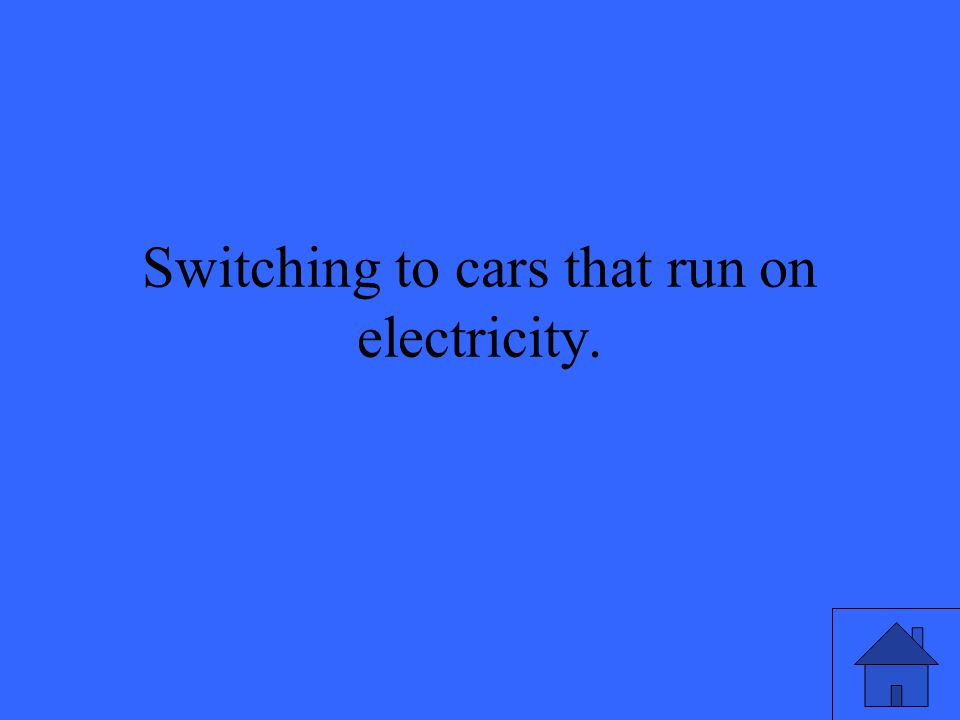 Switching to cars that run on electricity.
