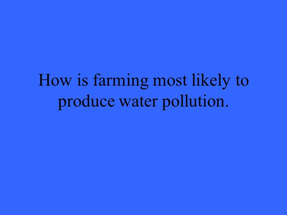 How is farming most likely to produce water pollution.