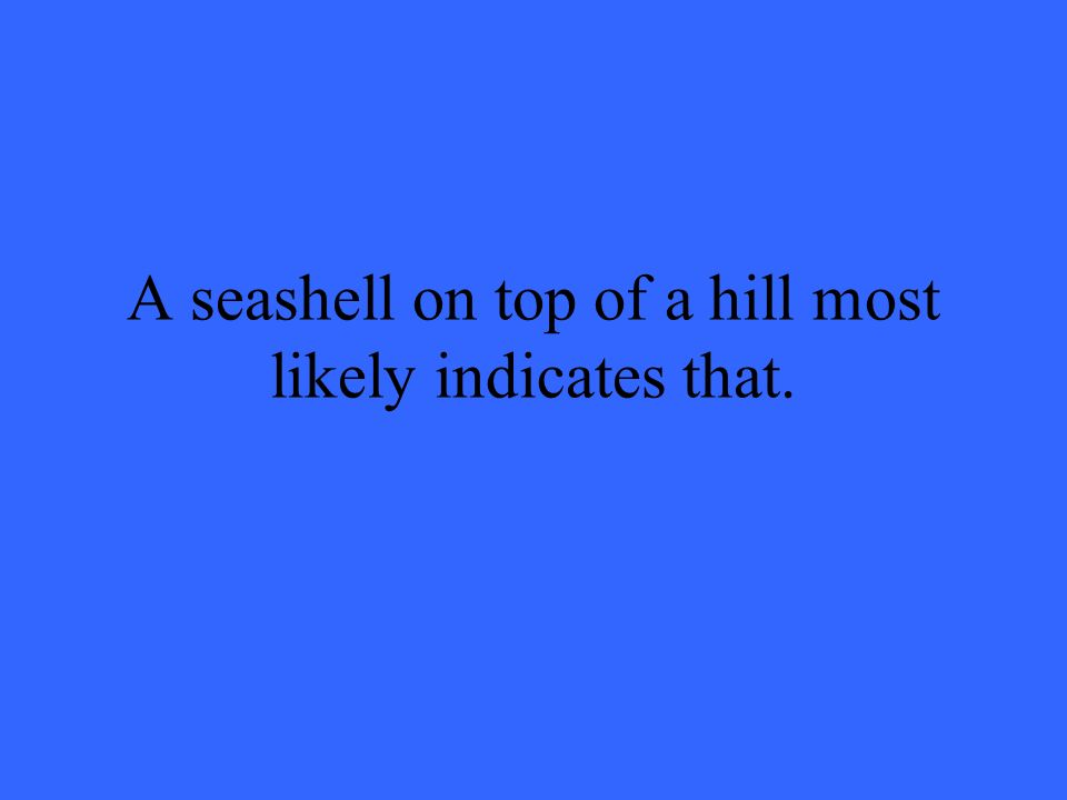 A seashell on top of a hill most likely indicates that.