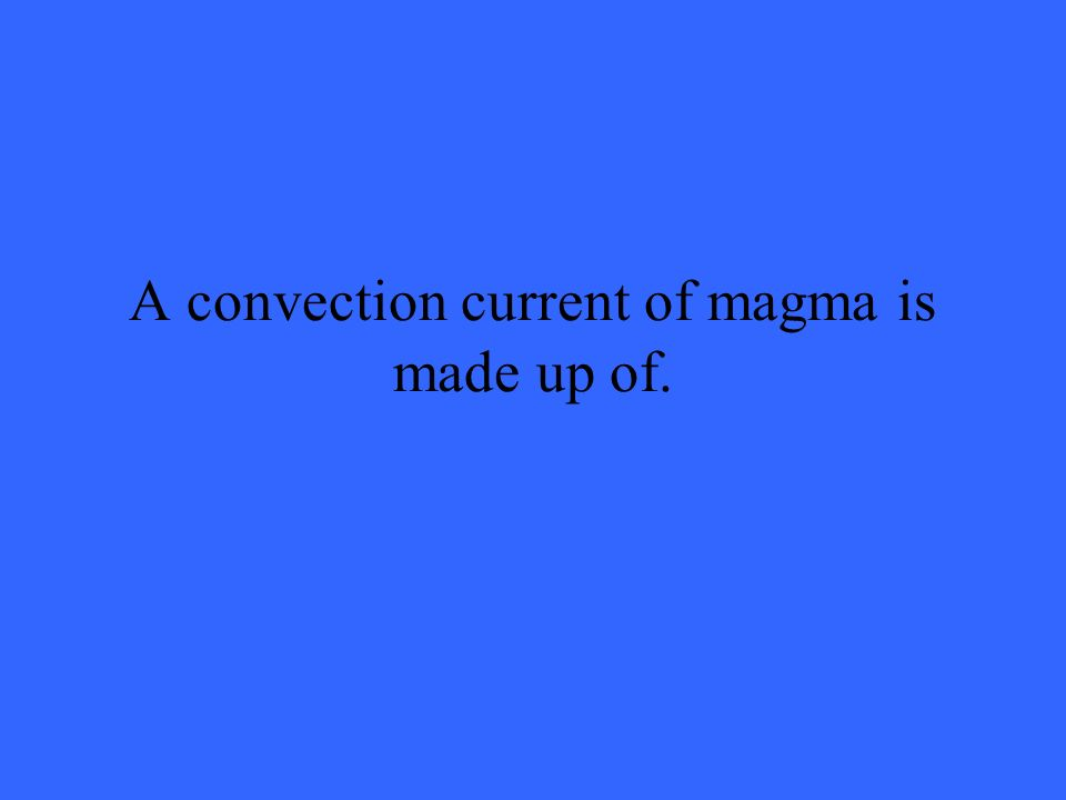 A convection current of magma is made up of.