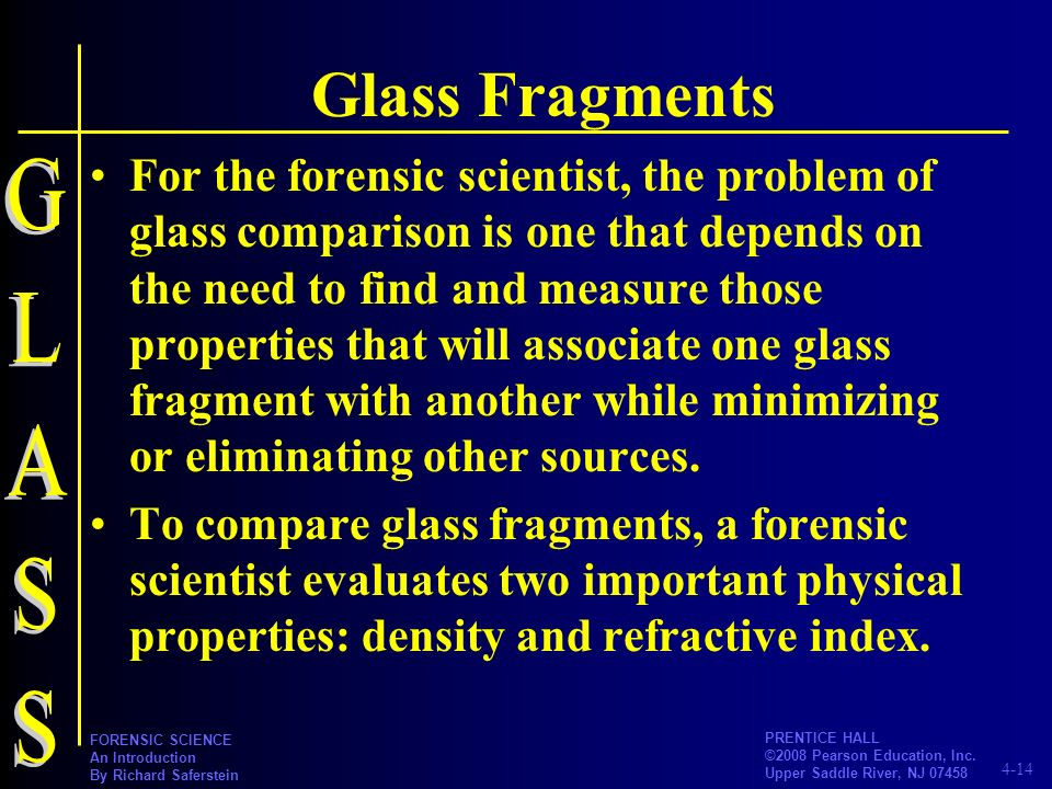 4-14 PRENTICE HALL ©2008 Pearson Education, Inc. Upper Saddle River, NJ 07458 FORENSIC SCIENCE An Introduction By Richard Saferstein Glass Fragments F
