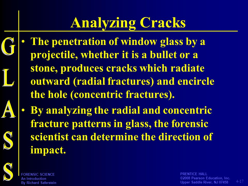 4-17 PRENTICE HALL ©2008 Pearson Education, Inc. Upper Saddle River, NJ 07458 FORENSIC SCIENCE An Introduction By Richard Saferstein Analyzing Cracks