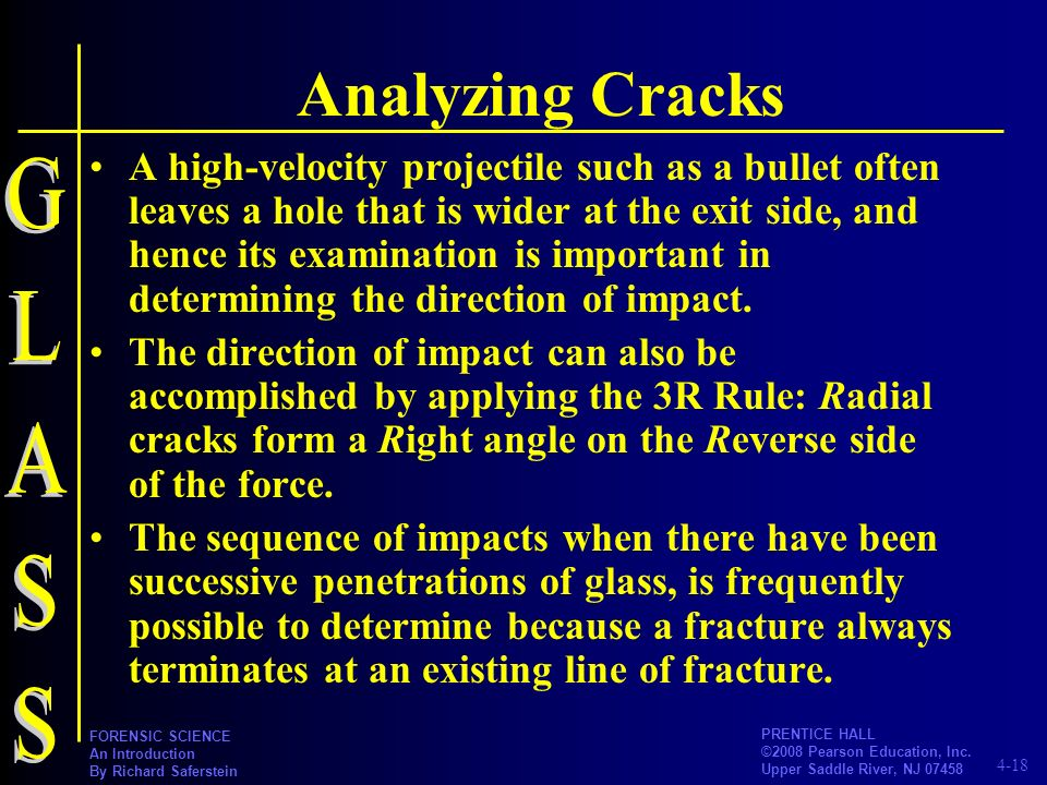 4-18 PRENTICE HALL ©2008 Pearson Education, Inc. Upper Saddle River, NJ 07458 FORENSIC SCIENCE An Introduction By Richard Saferstein Analyzing Cracks